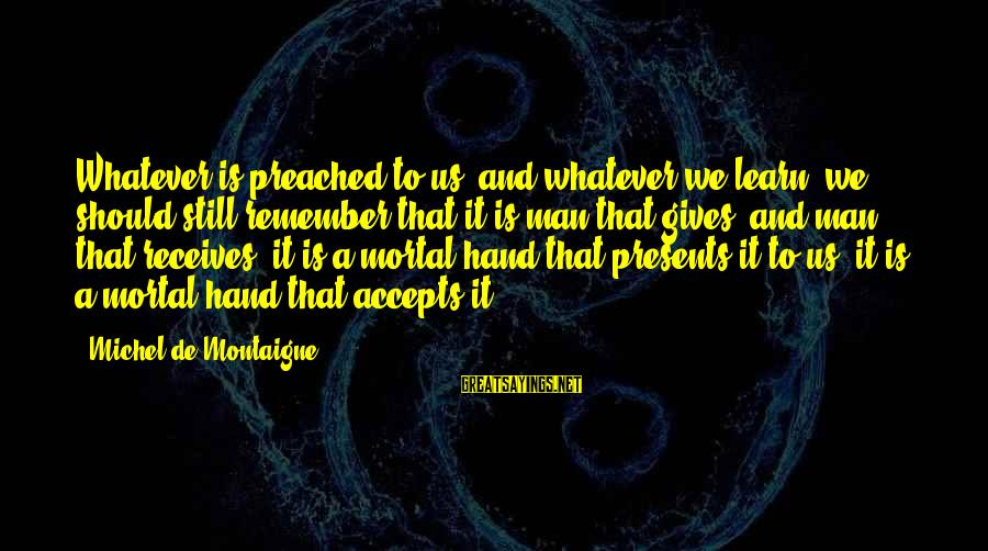 Giving Presents Sayings By Michel De Montaigne: Whatever is preached to us, and whatever we learn, we should still remember that it