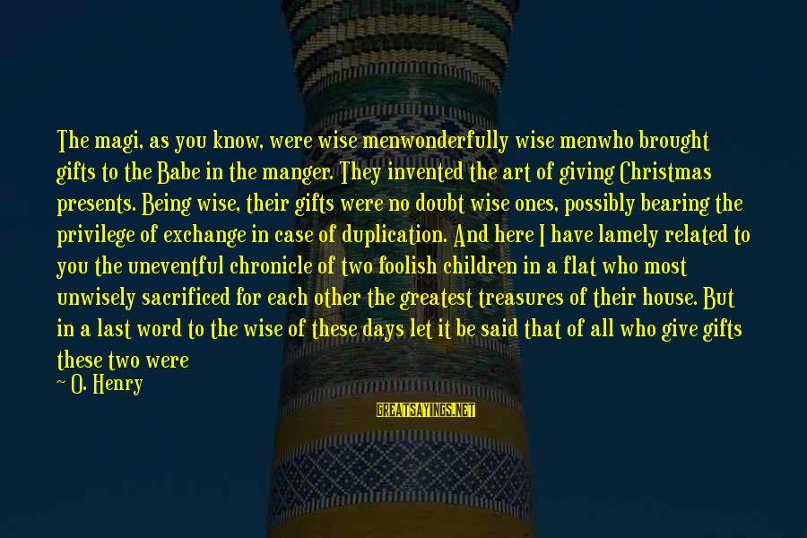 Giving Presents Sayings By O. Henry: The magi, as you know, were wise menwonderfully wise menwho brought gifts to the Babe