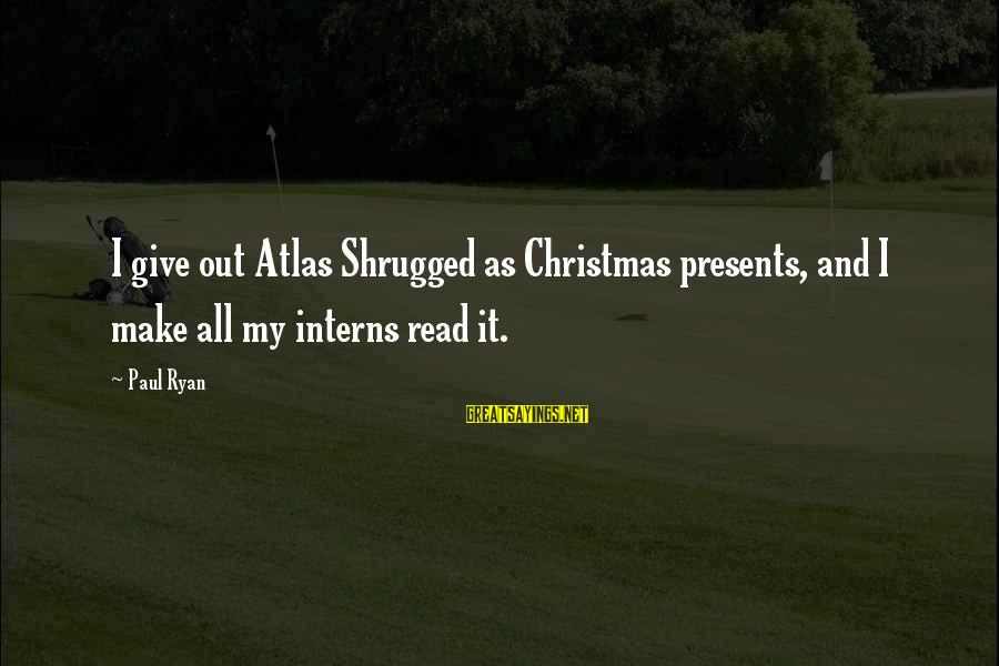 Giving Presents Sayings By Paul Ryan: I give out Atlas Shrugged as Christmas presents, and I make all my interns read