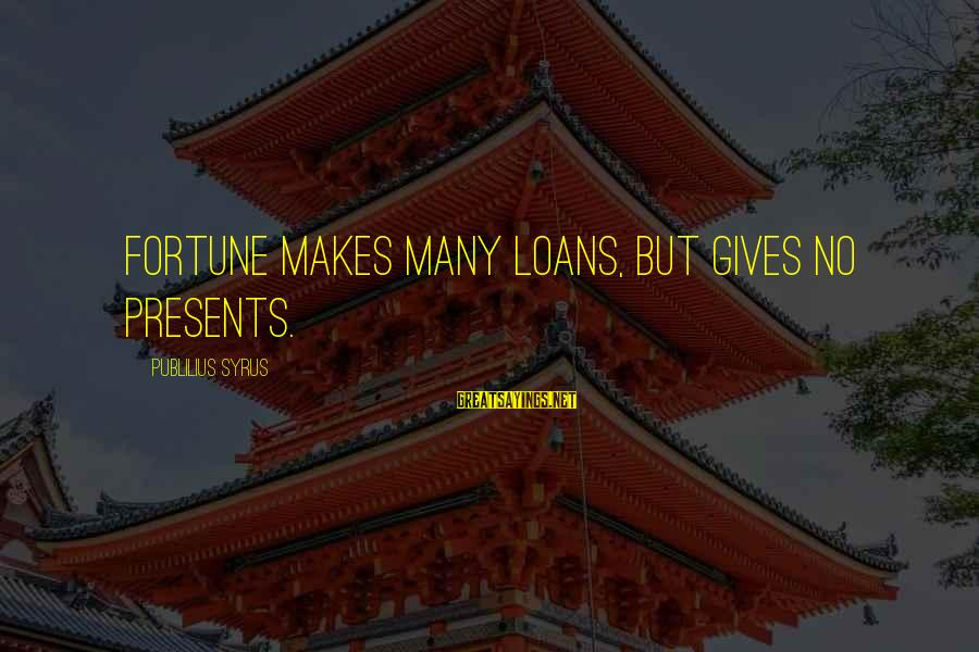Giving Presents Sayings By Publilius Syrus: Fortune makes many loans, but gives no presents.