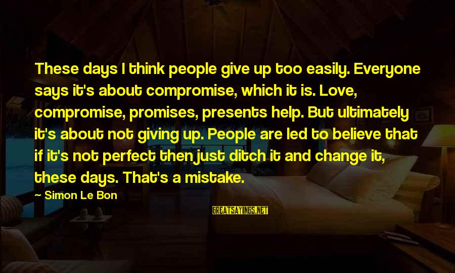 Giving Presents Sayings By Simon Le Bon: These days I think people give up too easily. Everyone says it's about compromise, which