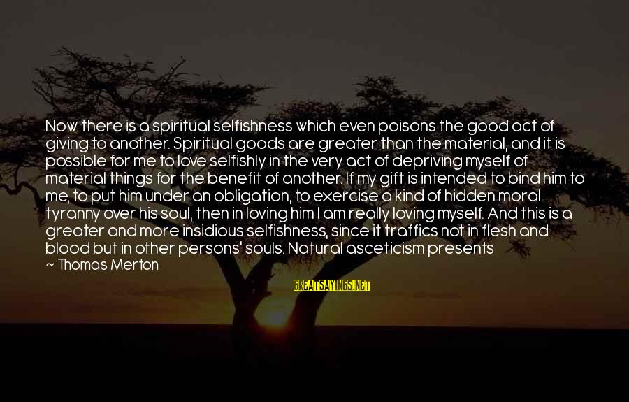 Giving Presents Sayings By Thomas Merton: Now there is a spiritual selfishness which even poisons the good act of giving to