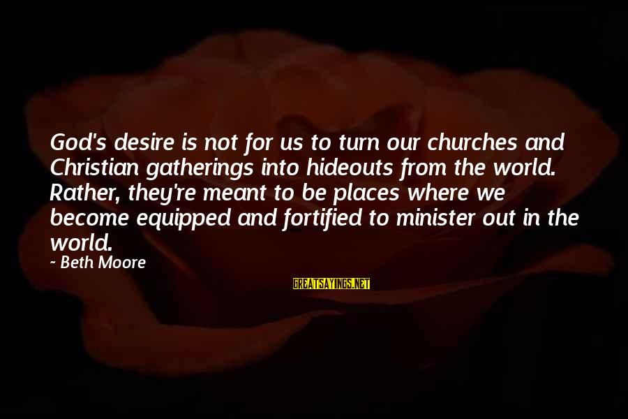 Giving Up When Things Get Hard Sayings By Beth Moore: God's desire is not for us to turn our churches and Christian gatherings into hideouts