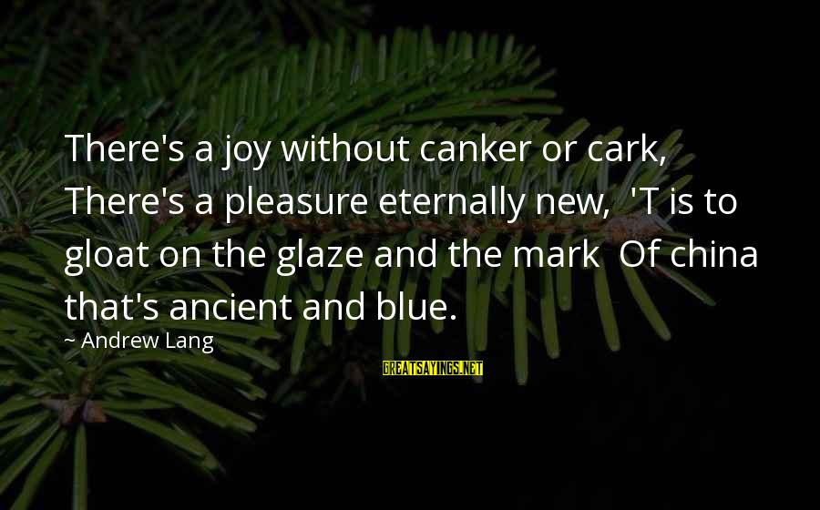 Glaze Sayings By Andrew Lang: There's a joy without canker or cark, There's a pleasure eternally new, 'T is to