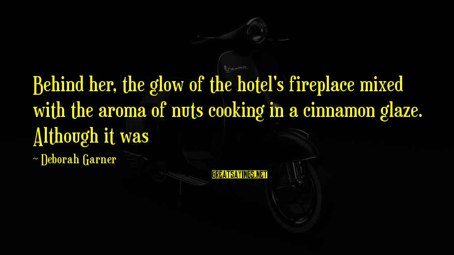 Glaze Sayings By Deborah Garner: Behind her, the glow of the hotel's fireplace mixed with the aroma of nuts cooking