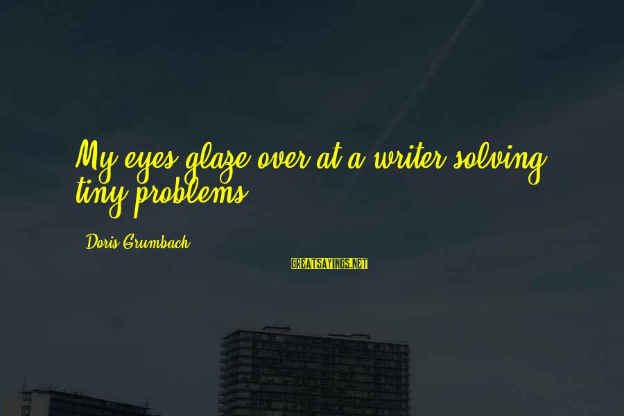 Glaze Sayings By Doris Grumbach: My eyes glaze over at a writer solving tiny problems.