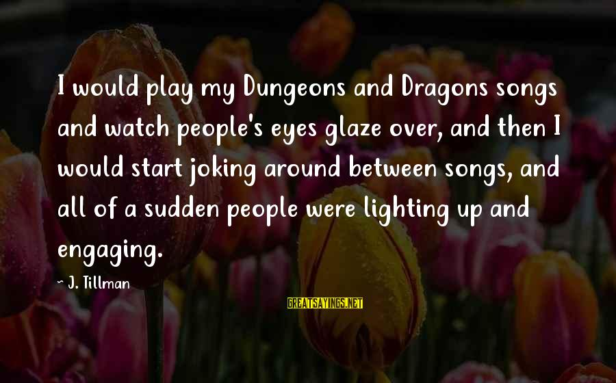 Glaze Sayings By J. Tillman: I would play my Dungeons and Dragons songs and watch people's eyes glaze over, and