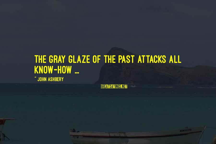 Glaze Sayings By John Ashbery: The gray glaze of the past attacks all know-how ...