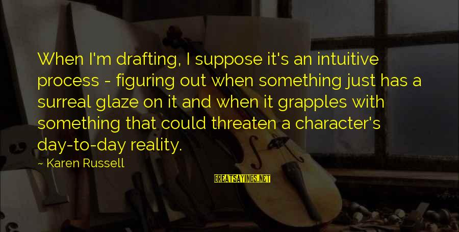 Glaze Sayings By Karen Russell: When I'm drafting, I suppose it's an intuitive process - figuring out when something just