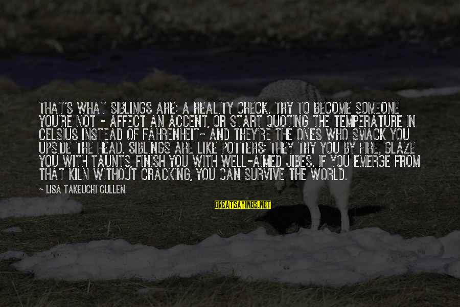 Glaze Sayings By Lisa Takeuchi Cullen: That's what siblings are: a reality check. Try to become someone you're not - affect