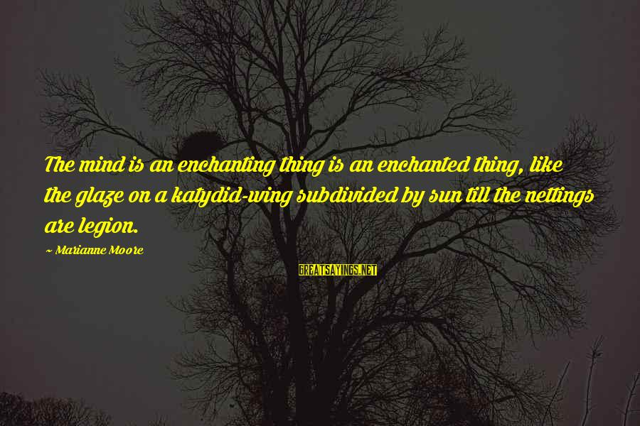 Glaze Sayings By Marianne Moore: The mind is an enchanting thing is an enchanted thing, like the glaze on a