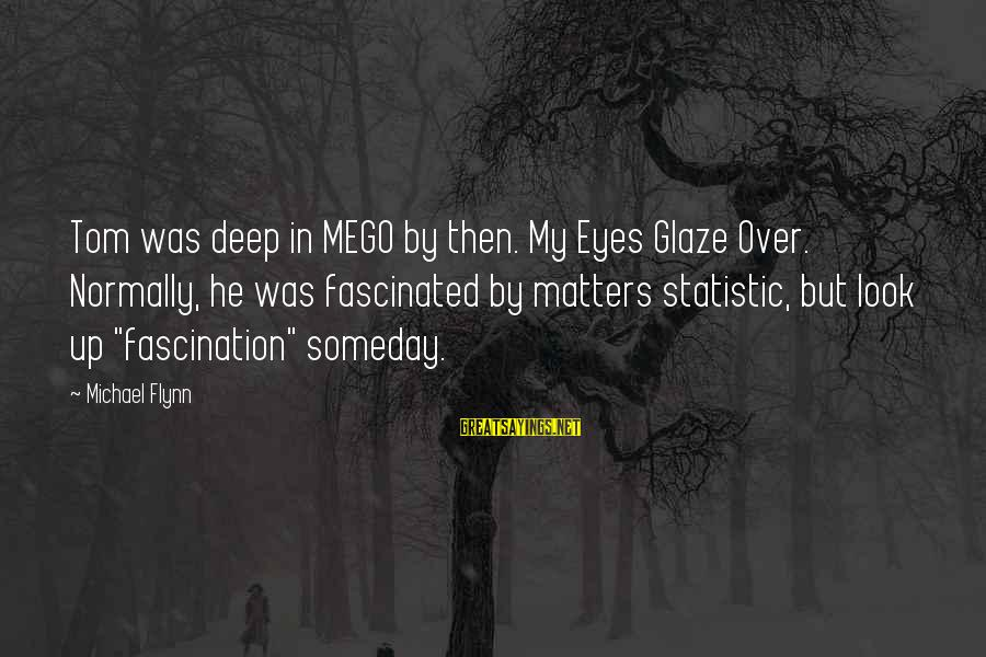 Glaze Sayings By Michael Flynn: Tom was deep in MEGO by then. My Eyes Glaze Over. Normally, he was fascinated