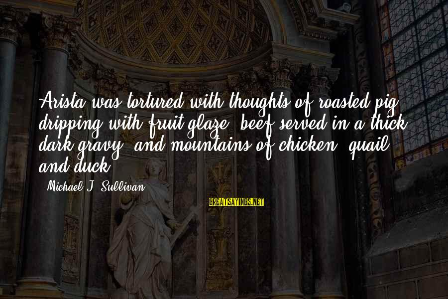 Glaze Sayings By Michael J. Sullivan: Arista was tortured with thoughts of roasted pig dripping with fruit glaze, beef served in