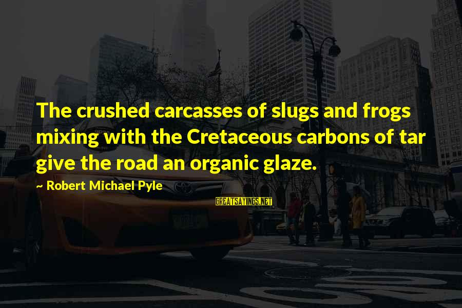 Glaze Sayings By Robert Michael Pyle: The crushed carcasses of slugs and frogs mixing with the Cretaceous carbons of tar give