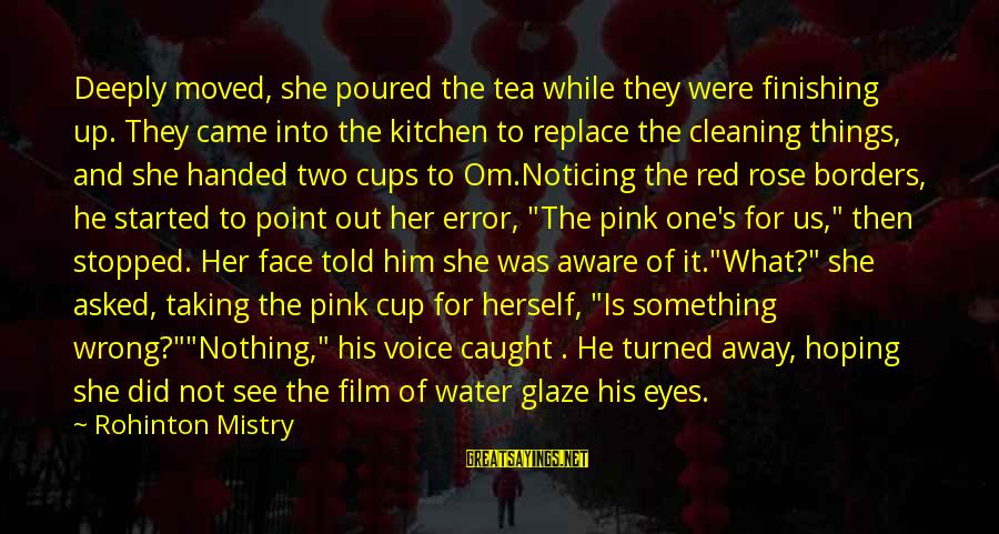 Glaze Sayings By Rohinton Mistry: Deeply moved, she poured the tea while they were finishing up. They came into the