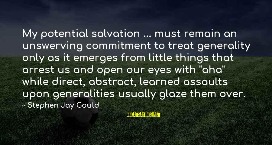 Glaze Sayings By Stephen Jay Gould: My potential salvation ... must remain an unswerving commitment to treat generality only as it