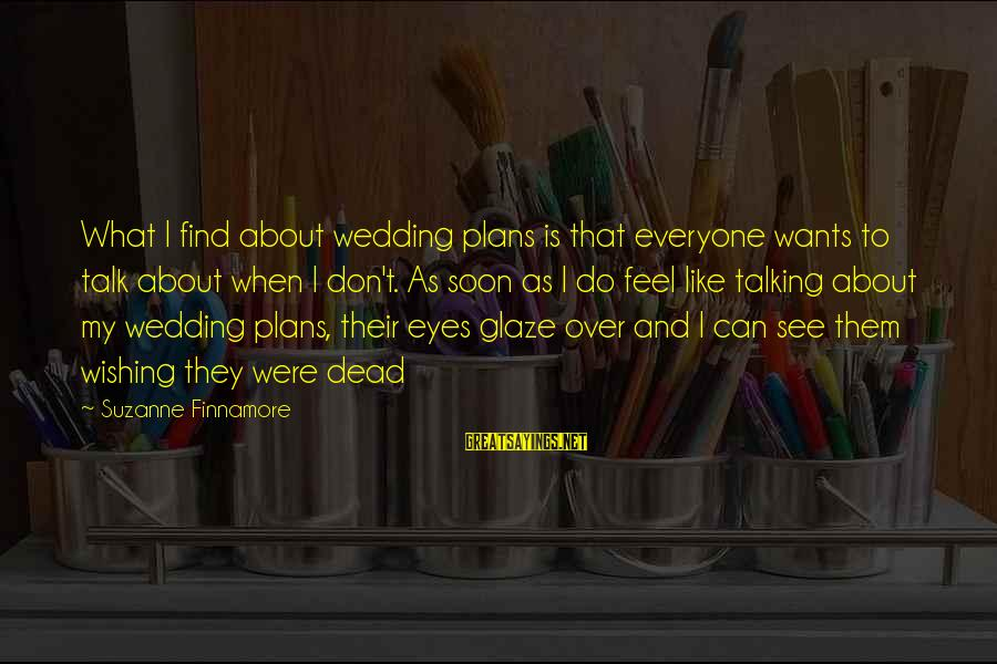 Glaze Sayings By Suzanne Finnamore: What I find about wedding plans is that everyone wants to talk about when I