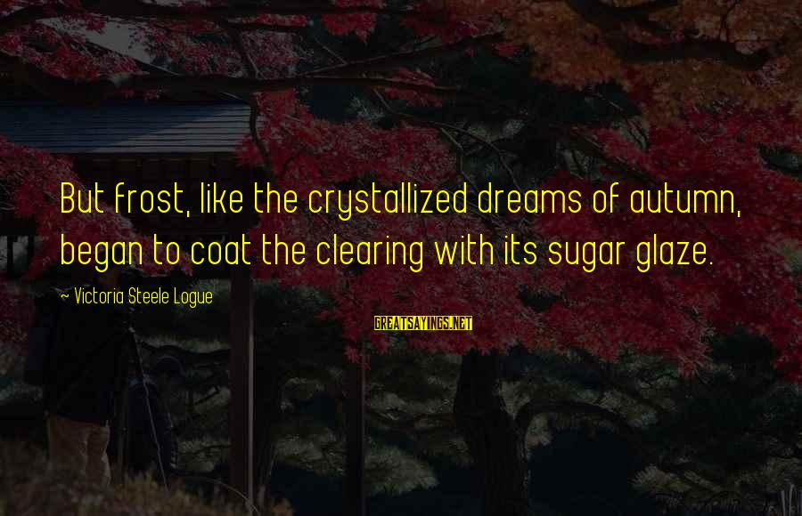 Glaze Sayings By Victoria Steele Logue: But frost, like the crystallized dreams of autumn, began to coat the clearing with its