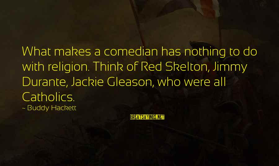 Gleason Sayings By Buddy Hackett: What makes a comedian has nothing to do with religion. Think of Red Skelton, Jimmy