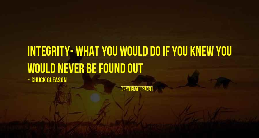 Gleason Sayings By Chuck Gleason: Integrity- What you would do if you knew you would never be found out