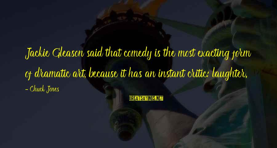 Gleason Sayings By Chuck Jones: Jackie Gleason said that comedy is the most exacting form of dramatic art, because it