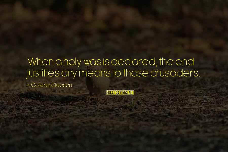 Gleason Sayings By Colleen Gleason: When a holy was is declared, the end justifies any means to those crusaders.