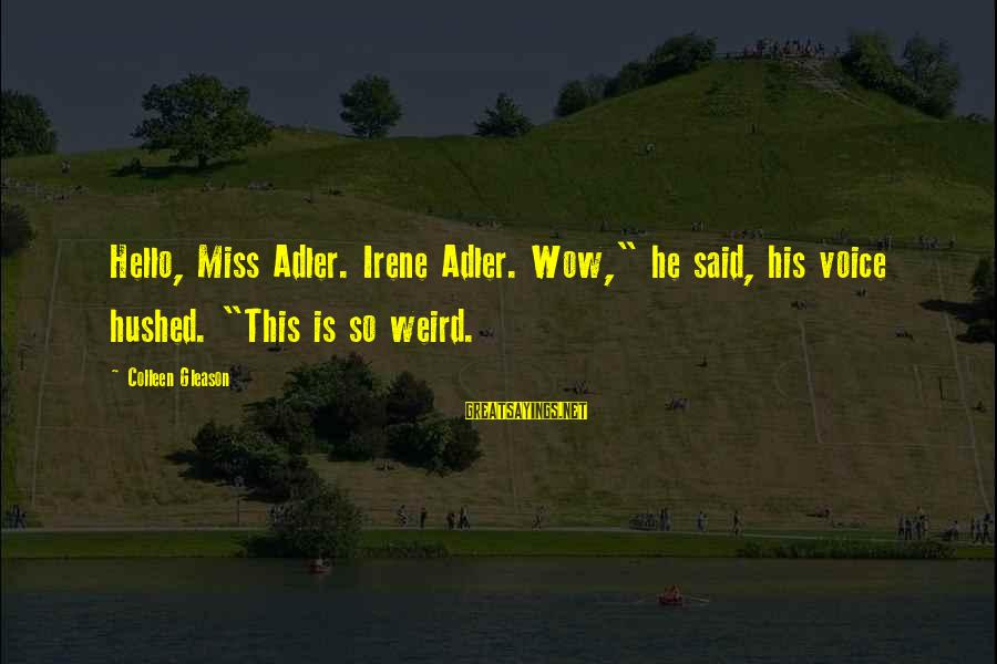 """Gleason Sayings By Colleen Gleason: Hello, Miss Adler. Irene Adler. Wow,"""" he said, his voice hushed. """"This is so weird."""