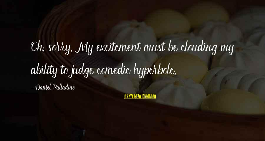 Gleason Sayings By Daniel Palladino: Oh, sorry. My excitement must be clouding my ability to judge comedic hyperbole.