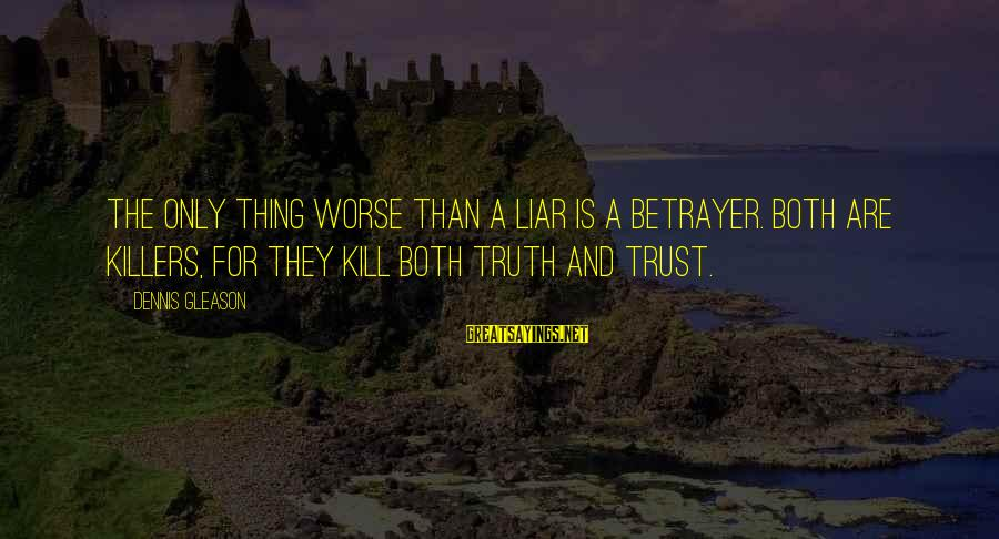 Gleason Sayings By Dennis Gleason: The only thing worse than a liar is a betrayer. Both are killers, for they