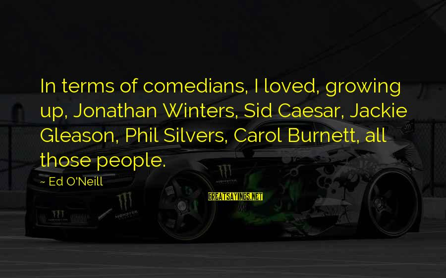 Gleason Sayings By Ed O'Neill: In terms of comedians, I loved, growing up, Jonathan Winters, Sid Caesar, Jackie Gleason, Phil