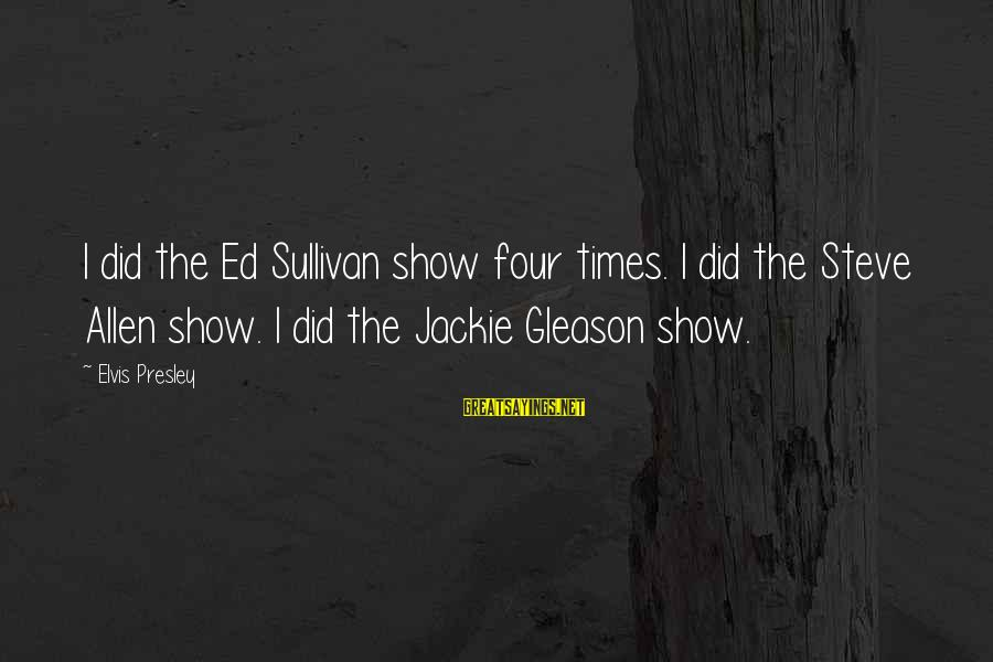 Gleason Sayings By Elvis Presley: I did the Ed Sullivan show four times. I did the Steve Allen show. I