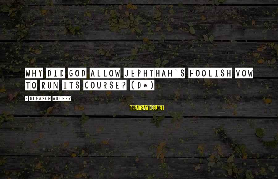 Gleason Sayings By Gleason Archer: Why did God allow Jephthah's foolish vow to run its course? (D*)