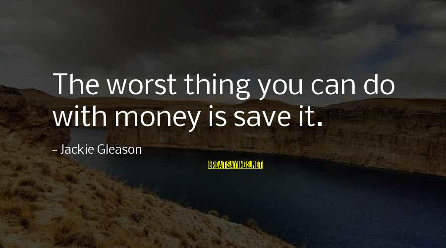 Gleason Sayings By Jackie Gleason: The worst thing you can do with money is save it.
