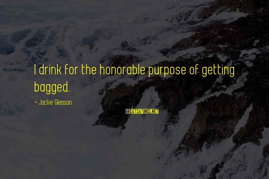 Gleason Sayings By Jackie Gleason: I drink for the honorable purpose of getting bagged.