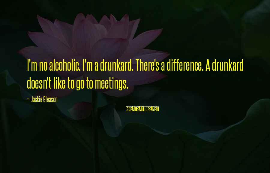 Gleason Sayings By Jackie Gleason: I'm no alcoholic. I'm a drunkard. There's a difference. A drunkard doesn't like to go