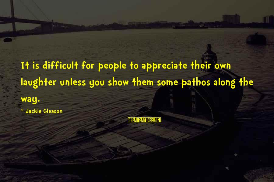 Gleason Sayings By Jackie Gleason: It is difficult for people to appreciate their own laughter unless you show them some