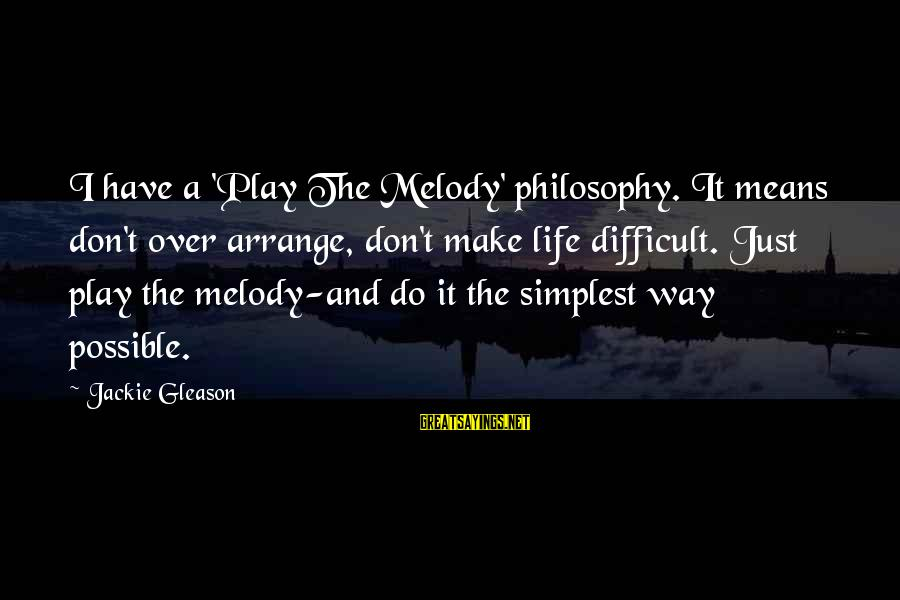 Gleason Sayings By Jackie Gleason: I have a 'Play The Melody' philosophy. It means don't over arrange, don't make life