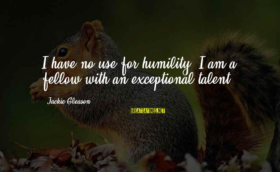 Gleason Sayings By Jackie Gleason: I have no use for humility. I am a fellow with an exceptional talent.