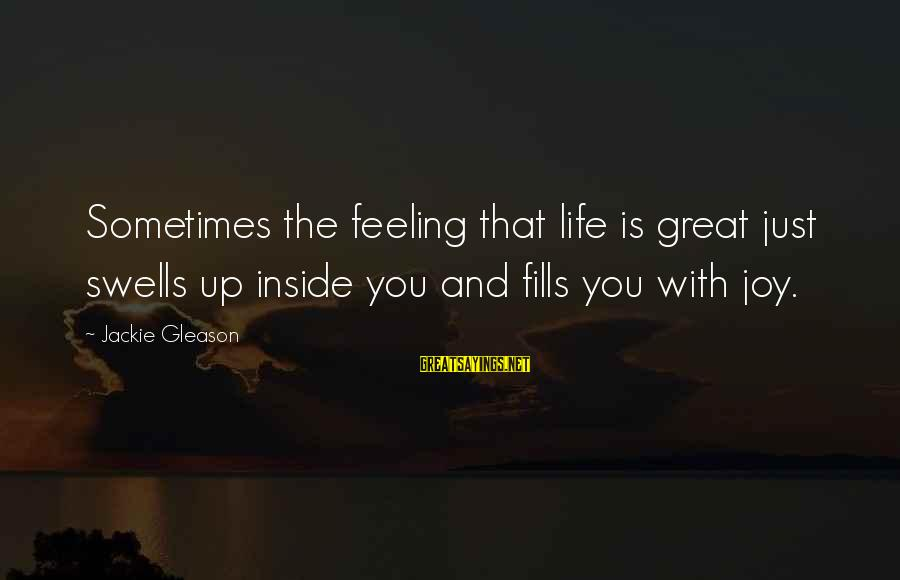 Gleason Sayings By Jackie Gleason: Sometimes the feeling that life is great just swells up inside you and fills you