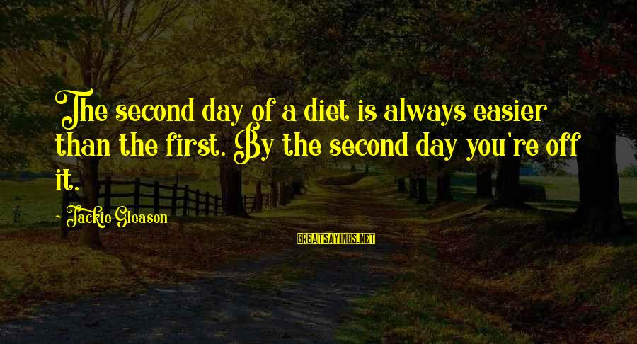 Gleason Sayings By Jackie Gleason: The second day of a diet is always easier than the first. By the second