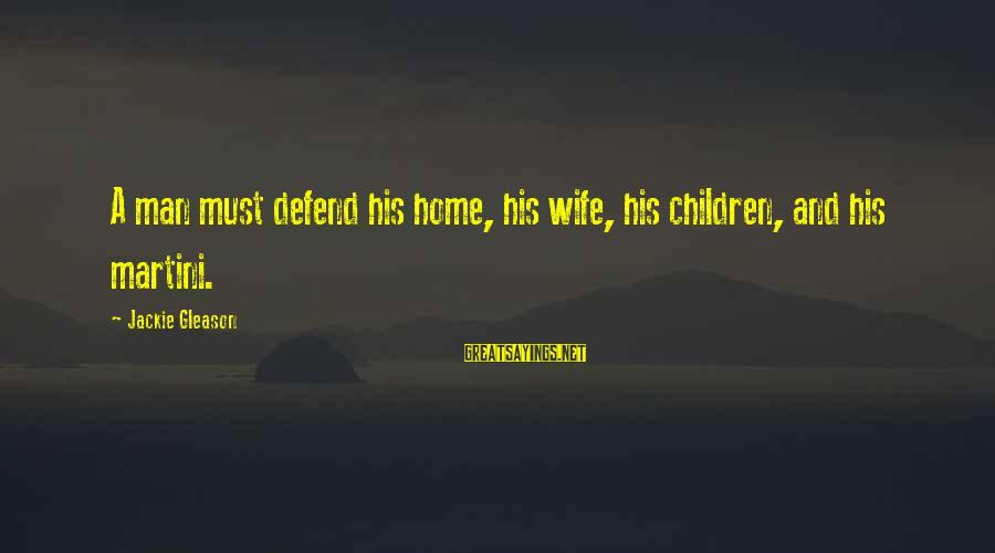 Gleason Sayings By Jackie Gleason: A man must defend his home, his wife, his children, and his martini.