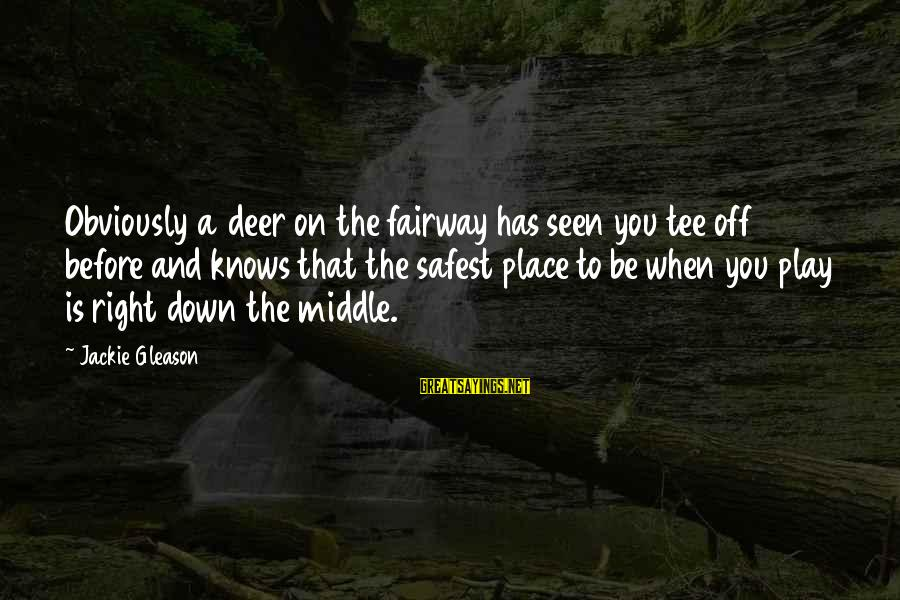 Gleason Sayings By Jackie Gleason: Obviously a deer on the fairway has seen you tee off before and knows that