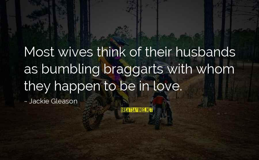 Gleason Sayings By Jackie Gleason: Most wives think of their husbands as bumbling braggarts with whom they happen to be