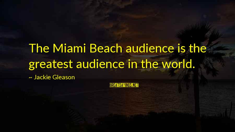 Gleason Sayings By Jackie Gleason: The Miami Beach audience is the greatest audience in the world.