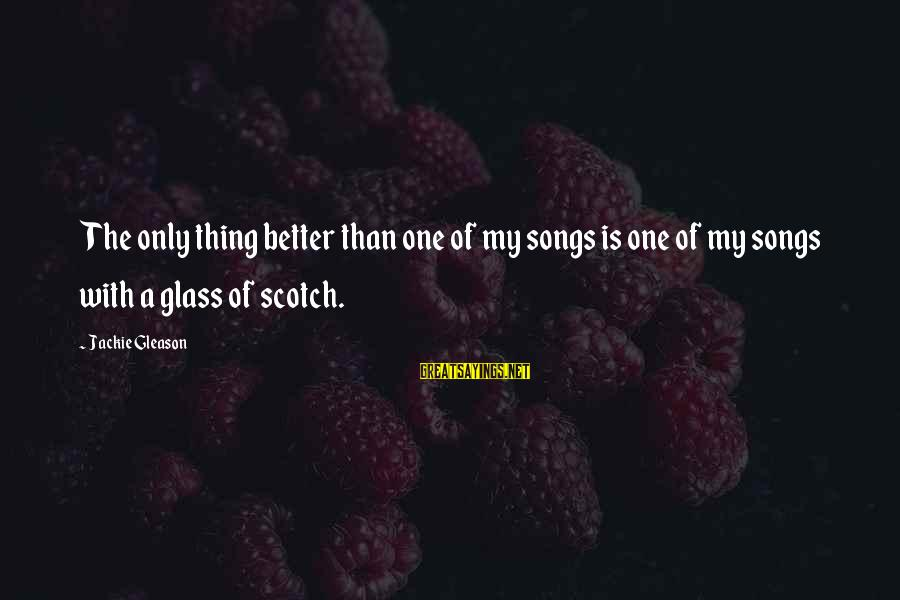Gleason Sayings By Jackie Gleason: The only thing better than one of my songs is one of my songs with