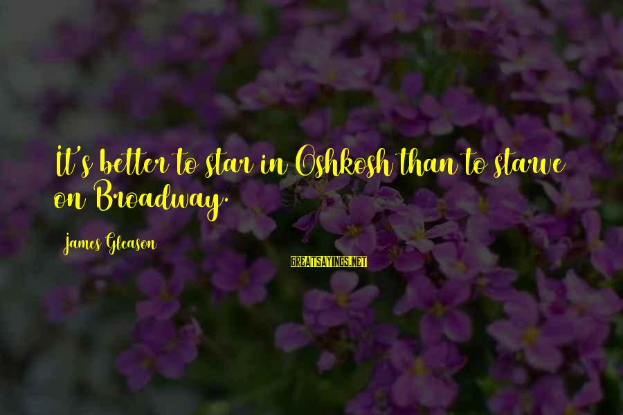 Gleason Sayings By James Gleason: It's better to star in Oshkosh than to starve on Broadway.