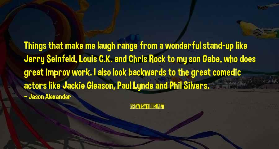Gleason Sayings By Jason Alexander: Things that make me laugh range from a wonderful stand-up like Jerry Seinfeld, Louis C.K.