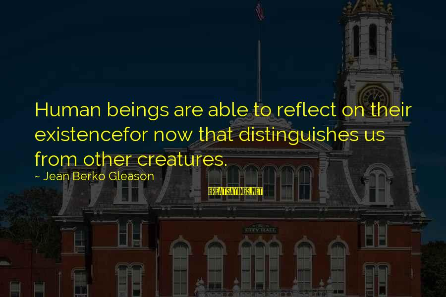 Gleason Sayings By Jean Berko Gleason: Human beings are able to reflect on their existencefor now that distinguishes us from other