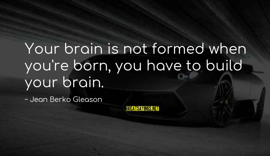 Gleason Sayings By Jean Berko Gleason: Your brain is not formed when you're born, you have to build your brain.