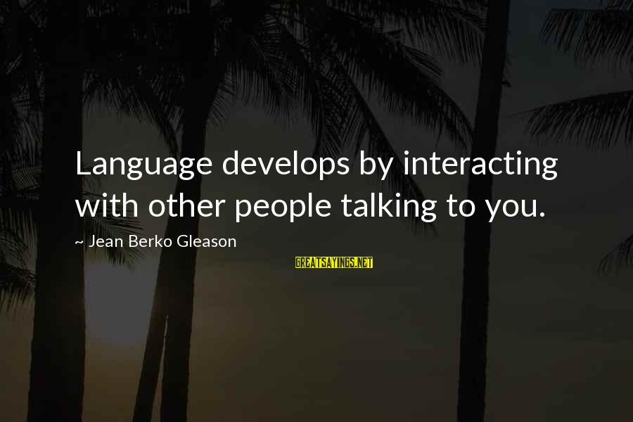 Gleason Sayings By Jean Berko Gleason: Language develops by interacting with other people talking to you.